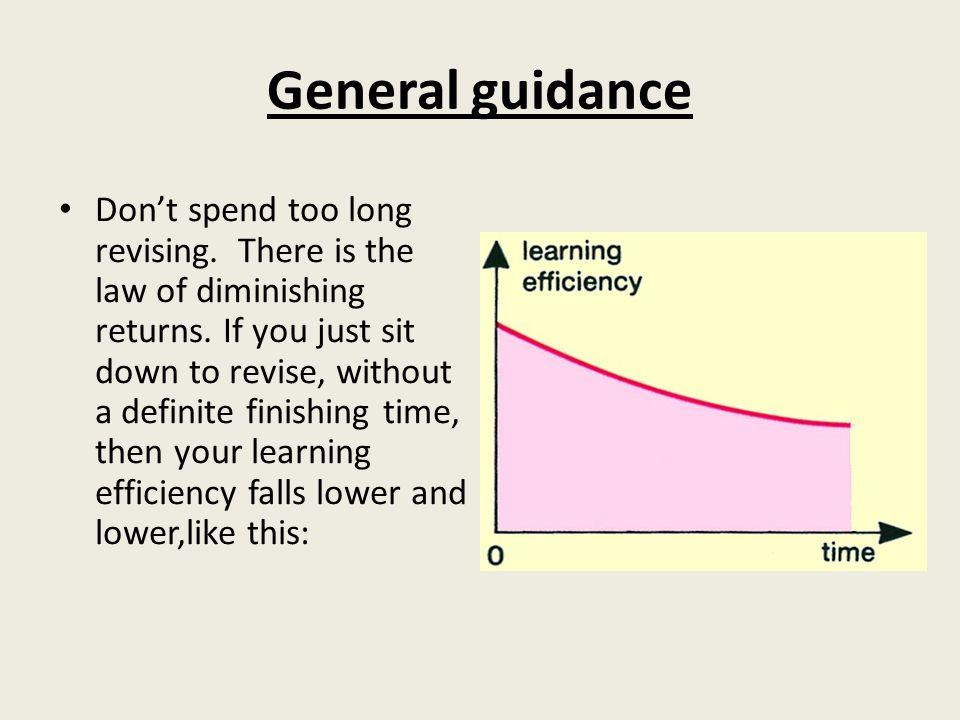 General guidance Don't spend too long revising. There is the law of diminishing returns.