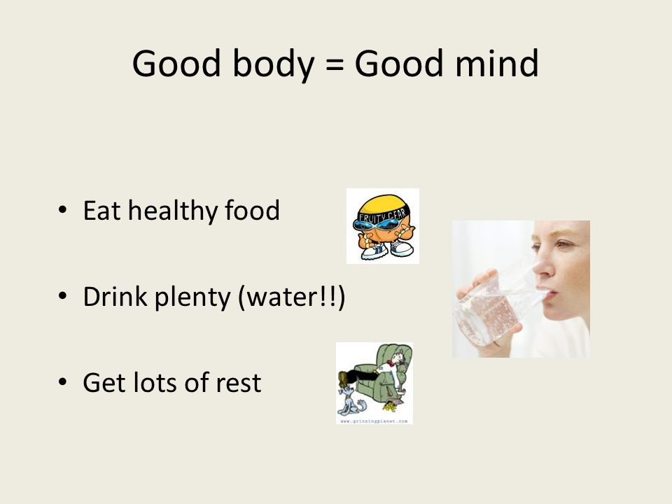 Good body = Good mind Eat healthy food Drink plenty (water!!) Get lots of rest