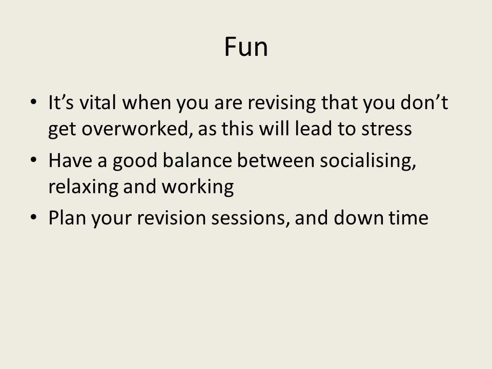 Fun It's vital when you are revising that you don't get overworked, as this will lead to stress Have a good balance between socialising, relaxing and working Plan your revision sessions, and down time