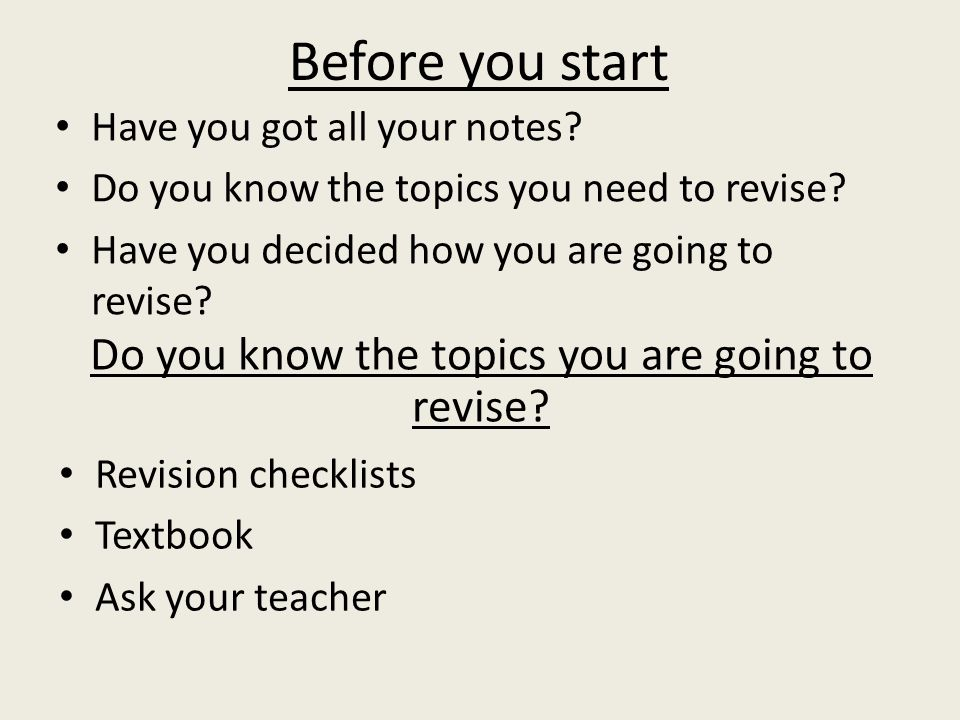 Before you start Have you got all your notes. Do you know the topics you need to revise.