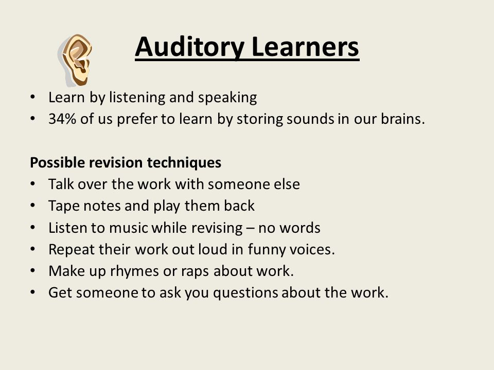 Auditory Learners Learn by listening and speaking 34% of us prefer to learn by storing sounds in our brains.