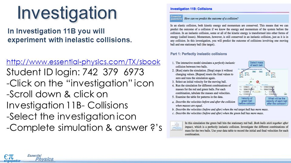 In Investigation 11B you will experiment with inelastic collisions. Investigation http://www.essential-physics.com/TX/sbook Student ID login: 742 379