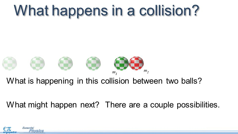 What happens in a collision? What is happening in this collision between two balls? What might happen next? There are a couple possibilities.