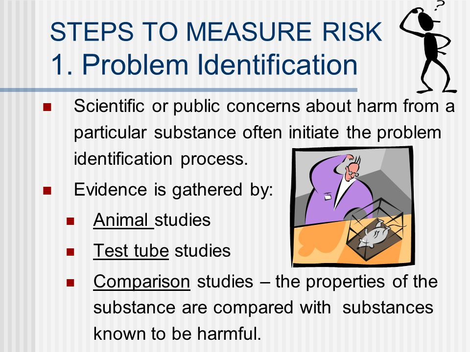STEPS TO MEASURE RISK 1. Problem Identification Scientific or public concerns about harm from a particular substance often initiate the problem identi