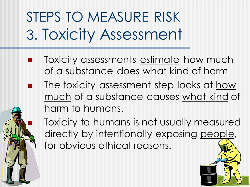 STEPS TO MEASURE RISK 3. Toxicity Assessment Toxicity assessments estimate how much of a substance does what kind of harm The toxicity assessment step
