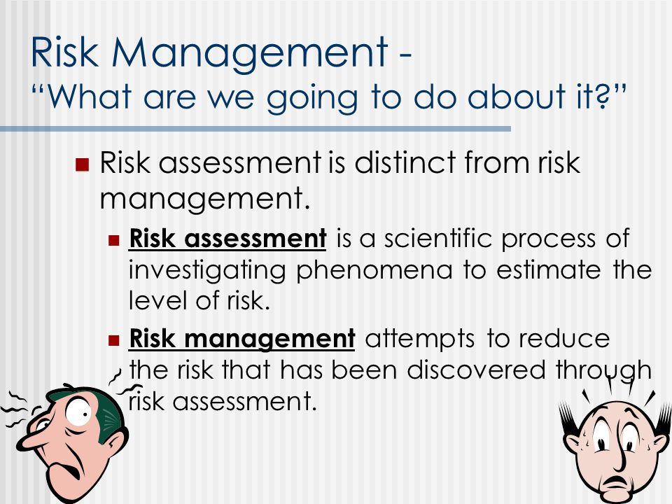 """Risk Management - """"What are we going to do about it?"""" Risk assessment is distinct from risk management. Risk assessment is a scientific process of inv"""