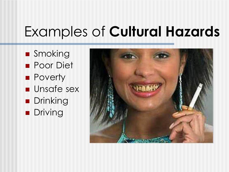 Examples of Cultural Hazards Smoking Smoking Poor Diet Poor Diet Poverty Poverty Unsafe sex Unsafe sex Drinking Drinking Driving Driving