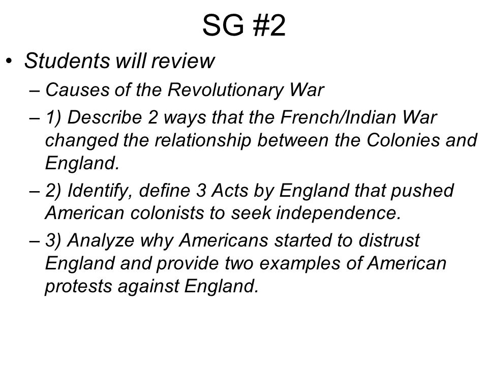SG #2 Students will review –Causes of the Revolutionary War –1) Describe 2 ways that the French/Indian War changed the relationship between the Colonies and England.