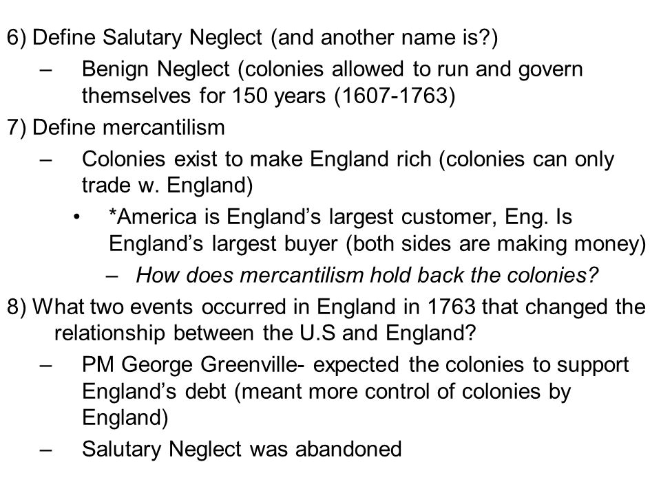 6) Define Salutary Neglect (and another name is ) –Benign Neglect (colonies allowed to run and govern themselves for 150 years (1607-1763) 7) Define mercantilism –Colonies exist to make England rich (colonies can only trade w.