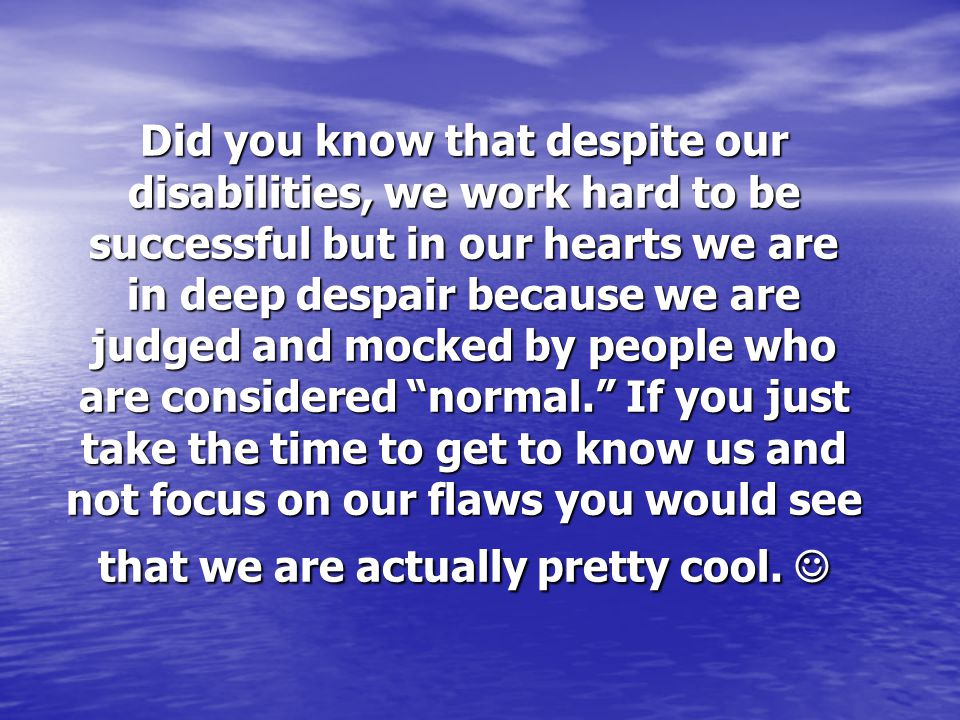 Did you know that despite our disabilities, we work hard to be successful but in our hearts we are in deep despair because we are judged and mocked by people who are considered normal. If you just take the time to get to know us and not focus on our flaws you would see that we are actually pretty cool.