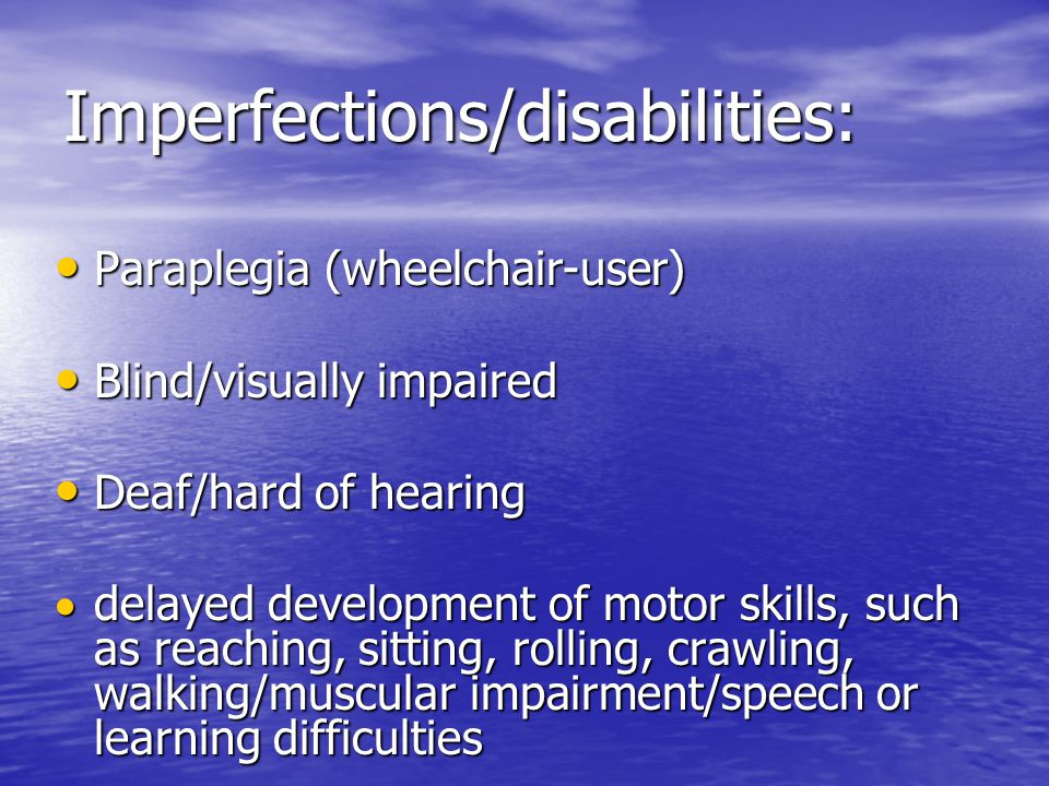 Imperfections/disabilities: Paraplegia (wheelchair-user) Paraplegia (wheelchair-user) Blind/visually impaired Blind/visually impaired Deaf/hard of hearing Deaf/hard of hearing  delayed development of motor skills, such as reaching, sitting, rolling, crawling, walking/muscular impairment/speech or learning difficulties