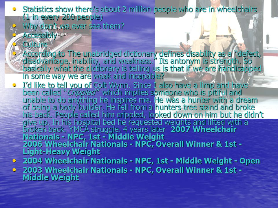 Disability One Paraplegia: Disability One Paraplegia: Statistics show there s about 2 million people who are in wheelchairs (1 in every 200 people) Statistics show there s about 2 million people who are in wheelchairs (1 in every 200 people) Why don't we ever see them.