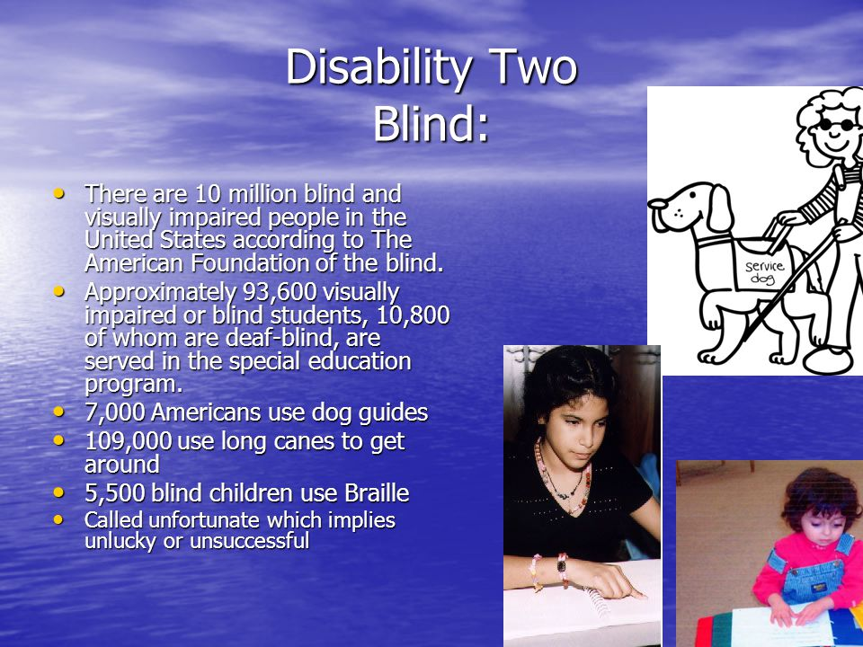 Disability Two Blind: There There are 10 million blind and visually impaired people in the United States according to The American Foundation of the b
