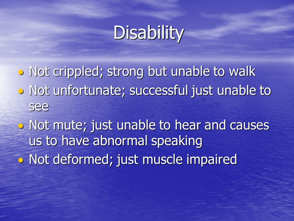 Disability Disability  Not  Not crippled; strong but unable to walk unfortunate; successful just unable to see mute; just unable to hear and causes us to have abnormal speaking deformed; just muscle impaired