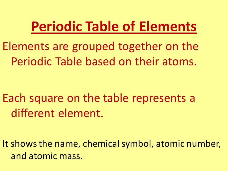 Periodic Table of Elements Elements are grouped together on the Periodic Table based on their atoms. Each square on the table represents a different e