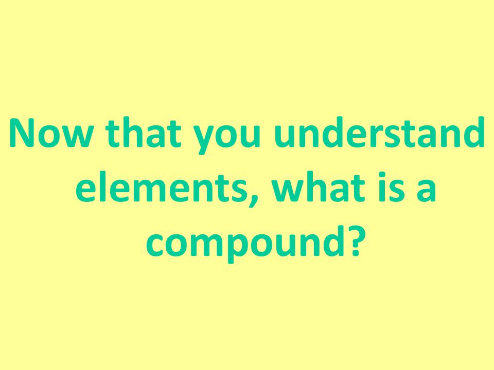 Compounds Are made of atoms of different elements that are bonded together Ex: H 2 O –Water