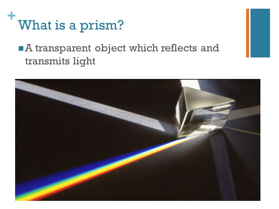 + What is a prism? A transparent object which reflects and transmits light