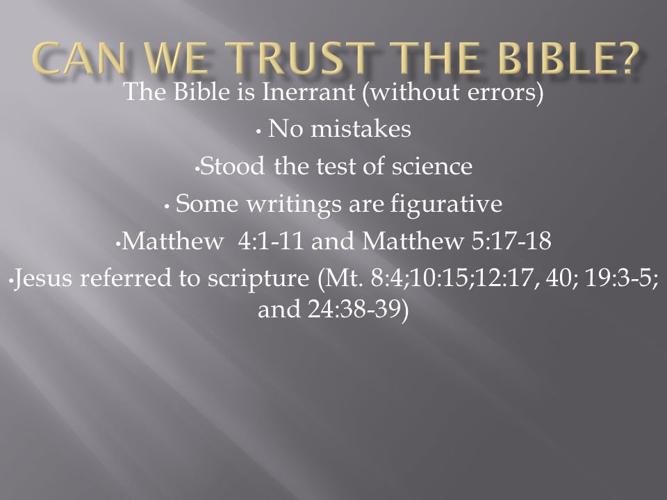 The Bible is Inerrant (without errors) No mistakes Stood the test of science Some writings are figurative Matthew 4:1-11 and Matthew 5:17-18 Jesus referred to scripture (Mt.