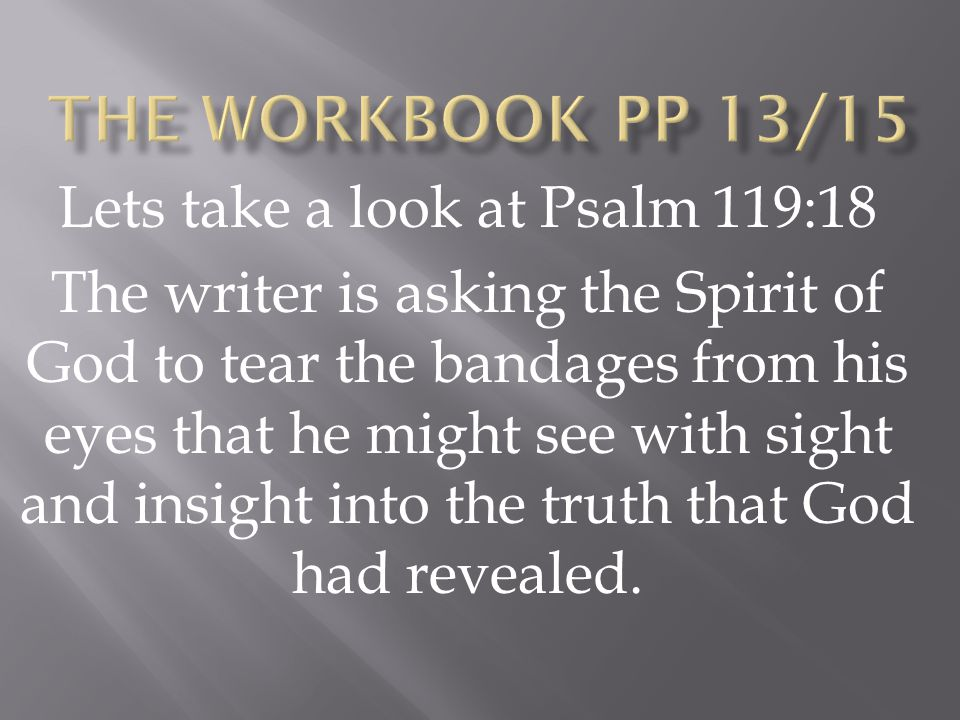 Lets take a look at Psalm 119:18 The writer is asking the Spirit of God to tear the bandages from his eyes that he might see with sight and insight into the truth that God had revealed.