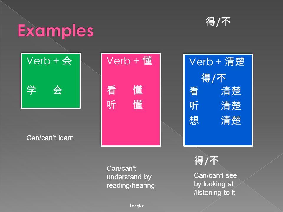 Verb + 会 学 会 Verb + 会 学 会 Verb + 懂 看懂 听懂 Verb + 懂 看懂 听懂 Verb + 清楚 看 清楚 听 清楚 想 清楚 Verb + 清楚 看 清楚 听 清楚 想 清楚 Lziegler 得/不得/不 得/不得/不 得/不得/不 Can/can't learn Can/can't understand by reading/hearing Can/can't see by looking at /listening to it