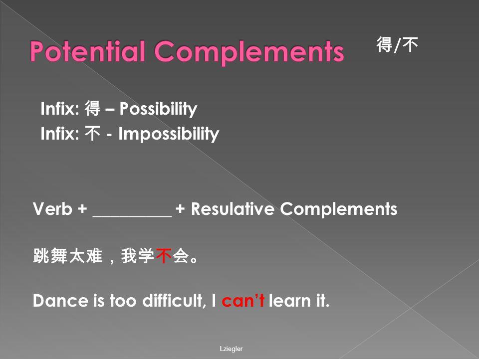 得/不得/不 Lziegler Verb + _________ + Resulative Complements 跳舞太难,我学不会。 Dance is too difficult, I can't learn it. Infix: 得 – Possibility Infix: 不 - Impos