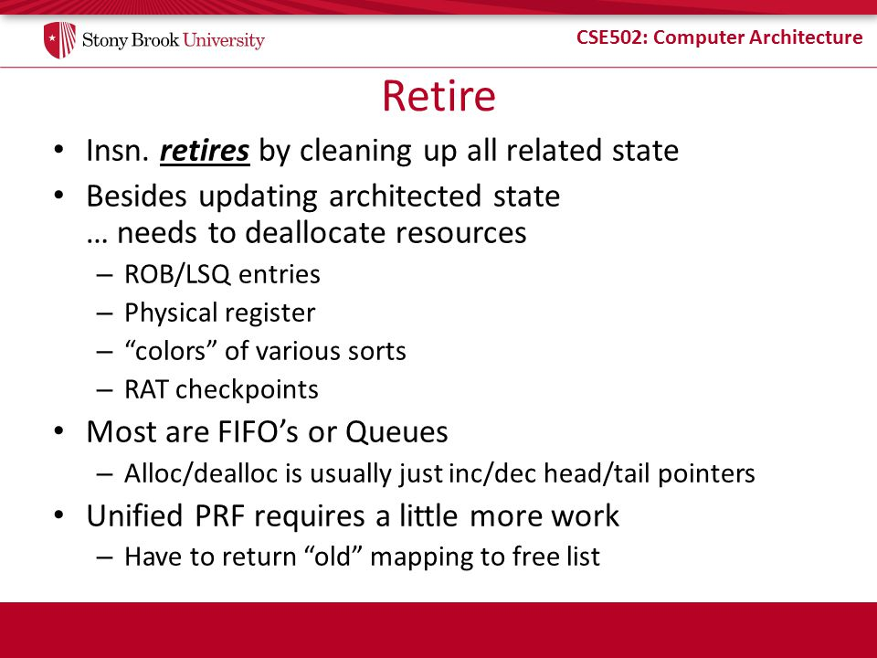 CSE502: Computer Architecture Retire Insn. retires by cleaning up all related state Besides updating architected state … needs to deallocate resources