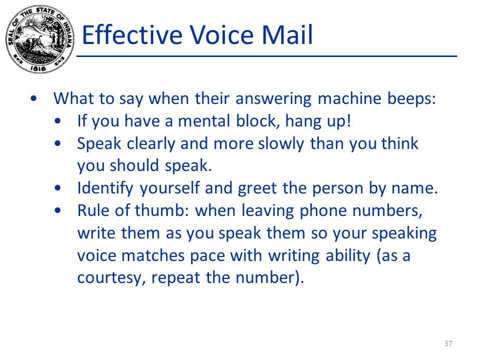 Effective Voice Mail What to say when their answering machine beeps: If you have a mental block, hang up.