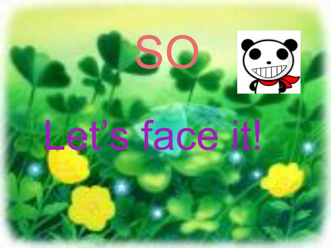 SO Let's face it!