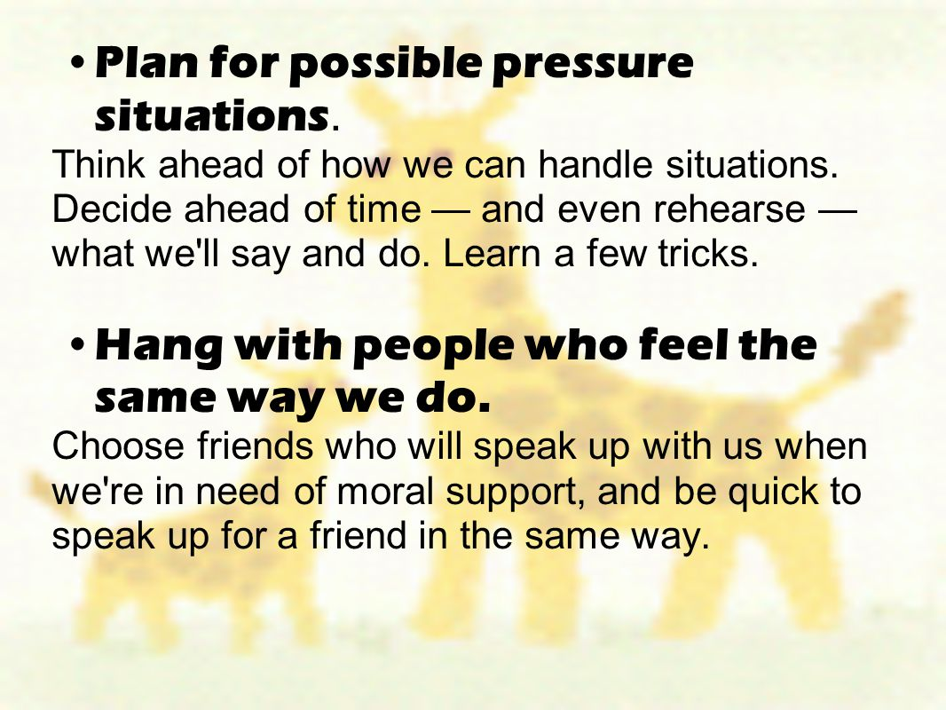 Plan for possible pressure situations. Think ahead of how we can handle situations. Decide ahead of time — and even rehearse — what we'll say and do.