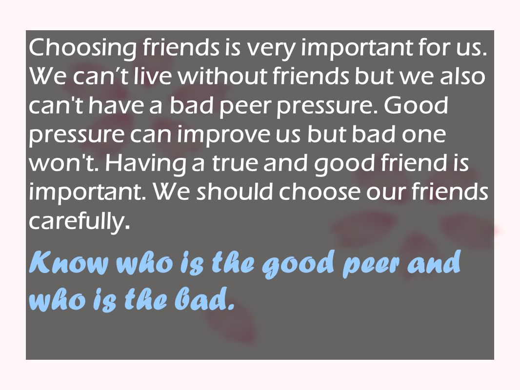Choosing friends is very important for us. We can't live without friends but we also can't have a bad peer pressure. Good pressure can improve us but
