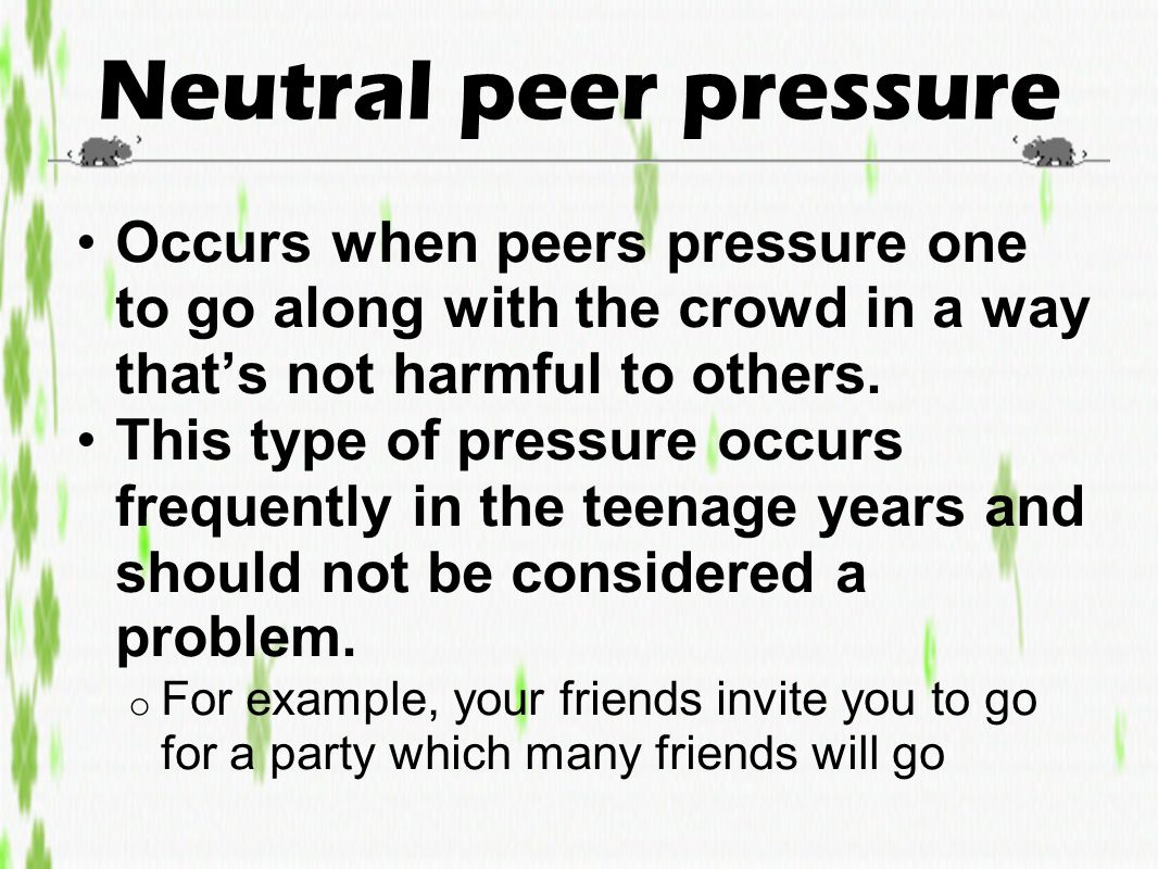 Neutral peer pressure Occurs when peers pressure one to go along with the crowd in a way that's not harmful to others. This type of pressure occurs fr