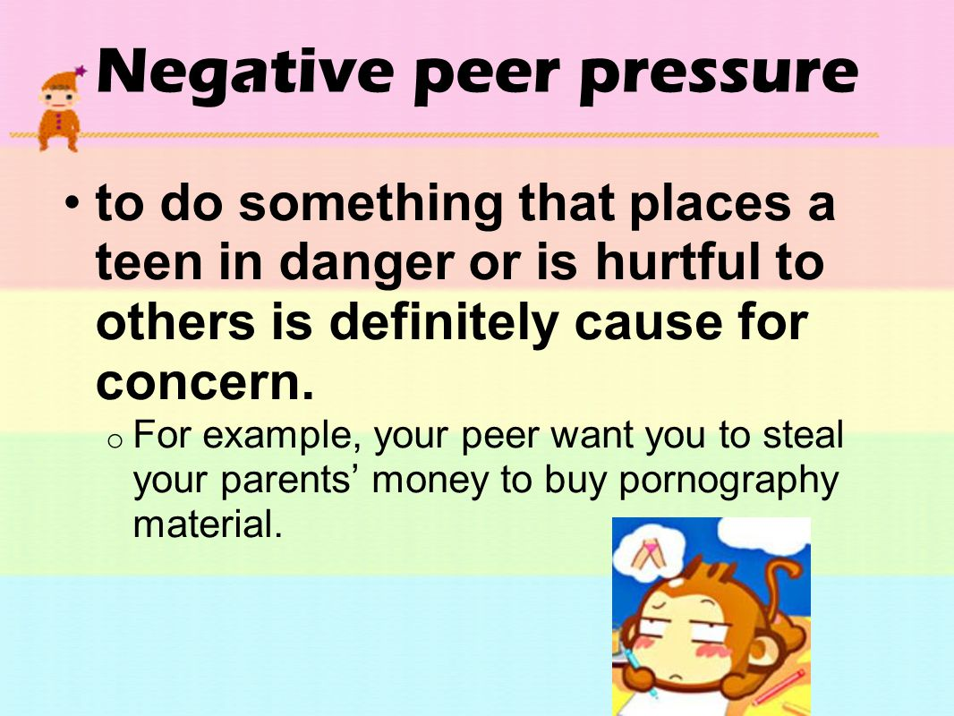 Negative peer pressure to do something that places a teen in danger or is hurtful to others is definitely cause for concern. o For example, your peer