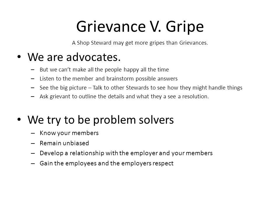 Grievance V.Gripe A Shop Steward may get more gripes than Grievances.