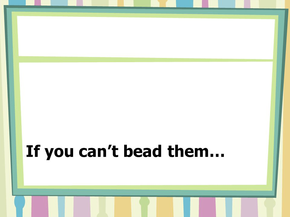 If you can't bead them…