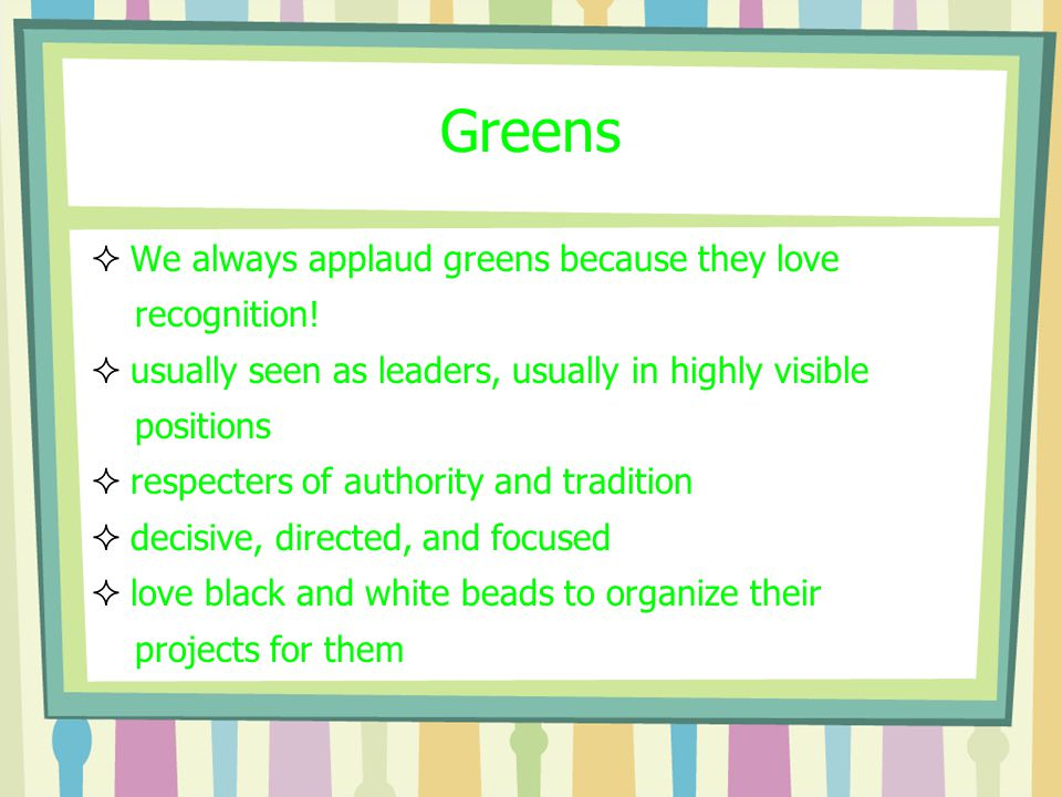 Greens  We always applaud greens because they love recognition.