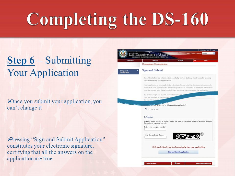 Step 6 – Submitting Your Application  Once you submit your application, you can't change it  Pressing Sign and Submit Application constitutes your electronic signature, certifying that all the answers on the application are true