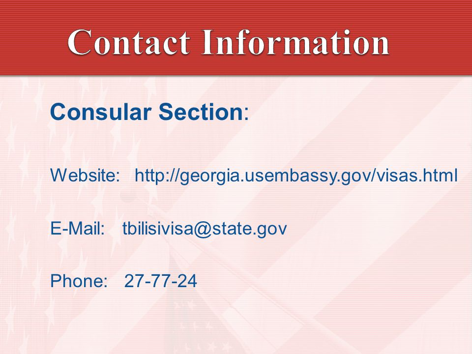 Consular Section: Website: http://georgia.usembassy.gov/visas.html E-Mail: tbilisivisa@state.gov Phone: 27-77-24
