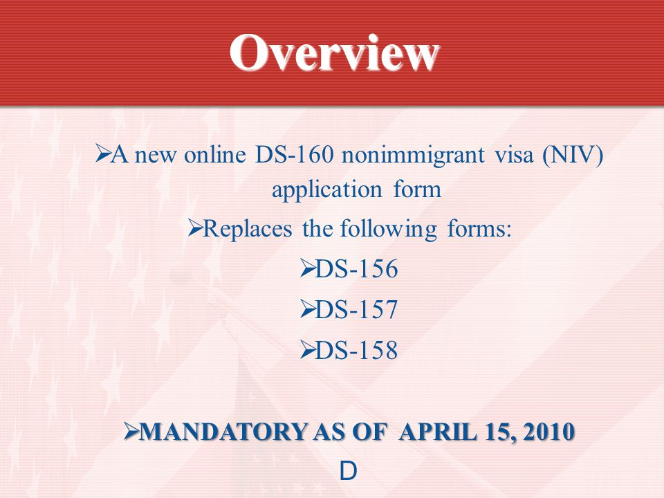  A new online DS-160 nonimmigrant visa (NIV) application form  Replaces the following forms:  DS-156  DS-157  DS-158  MANDATORY AS OF APRIL 15, 2010 D Overview