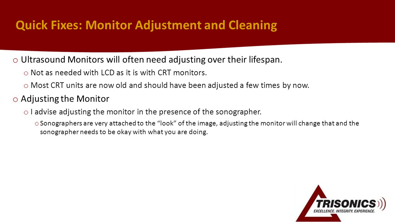 Quick Fixes: Monitor Adjustment and Cleaning o Ultrasound Monitors will often need adjusting over their lifespan.