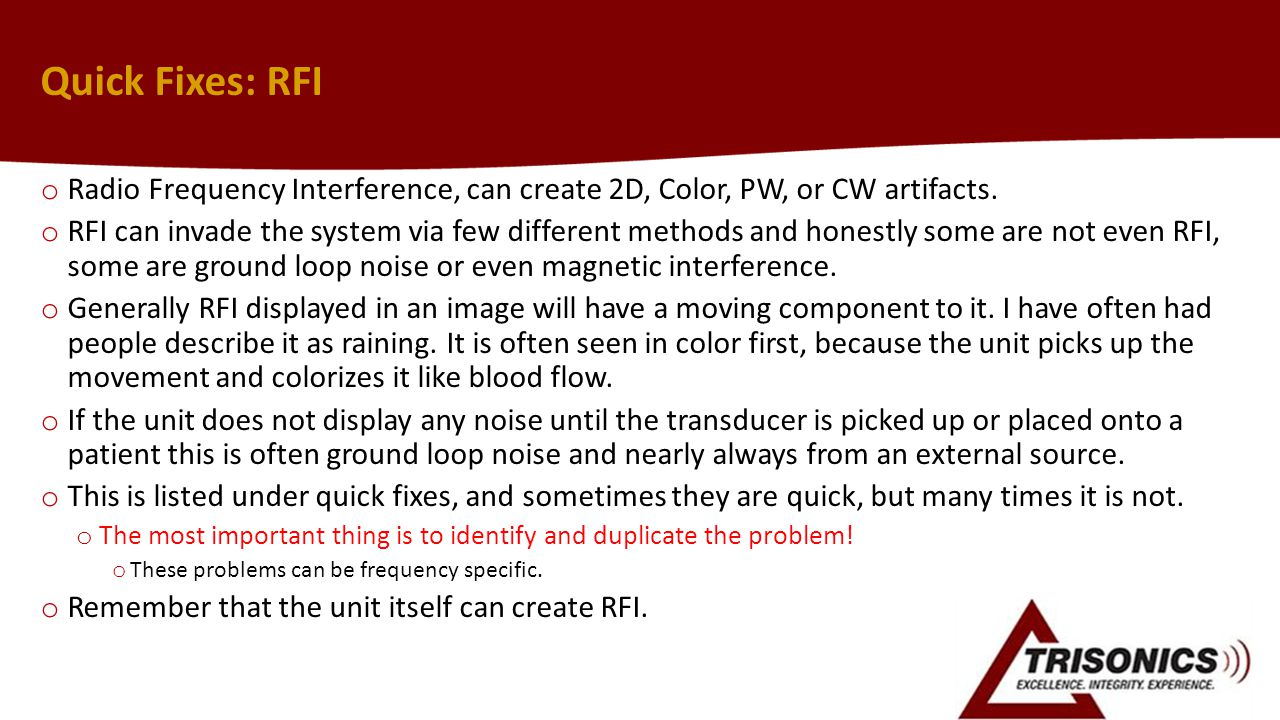 Quick Fixes: RFI o Radio Frequency Interference, can create 2D, Color, PW, or CW artifacts. o RFI can invade the system via few different methods and