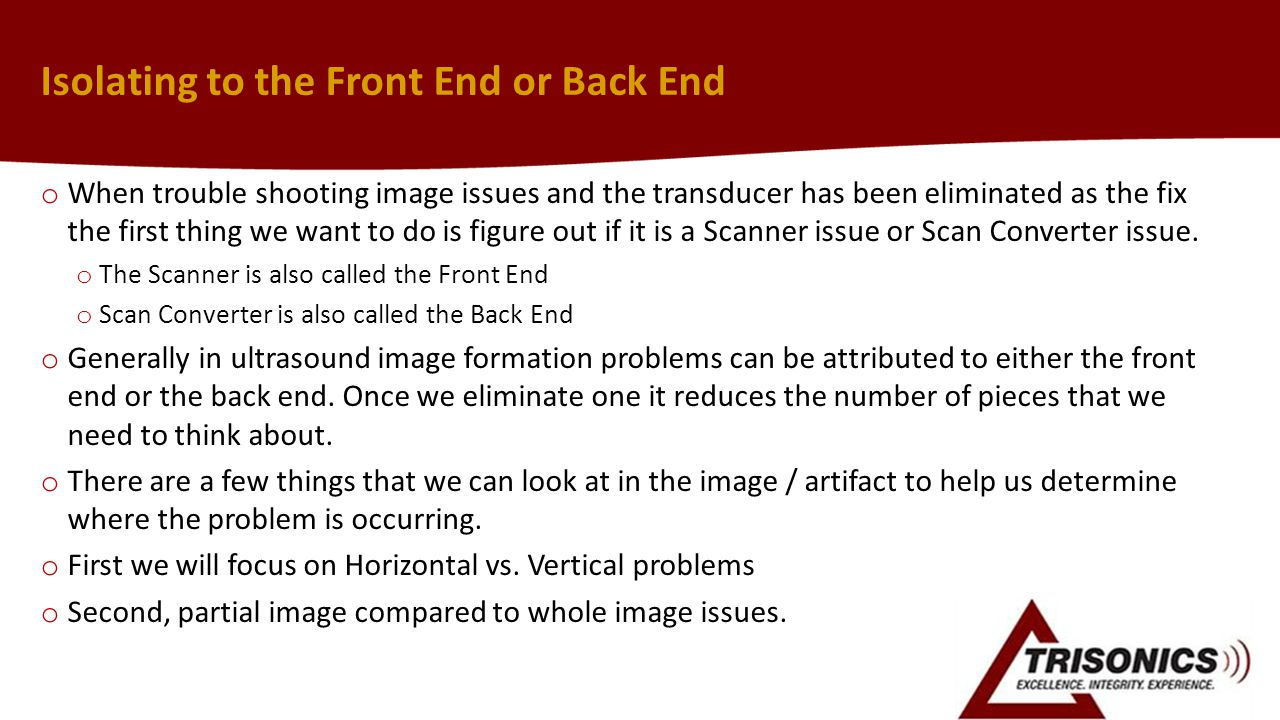 Isolating to the Front End or Back End o When trouble shooting image issues and the transducer has been eliminated as the fix the first thing we want