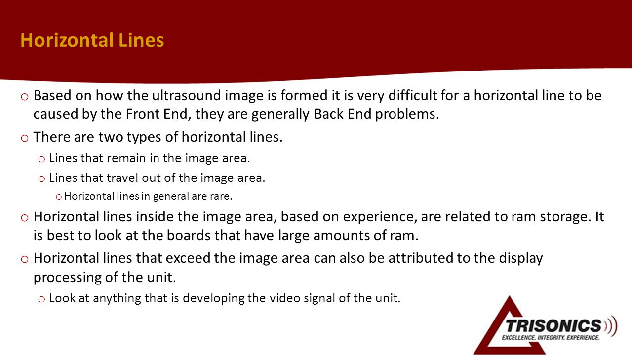 Horizontal Lines o Based on how the ultrasound image is formed it is very difficult for a horizontal line to be caused by the Front End, they are generally Back End problems.