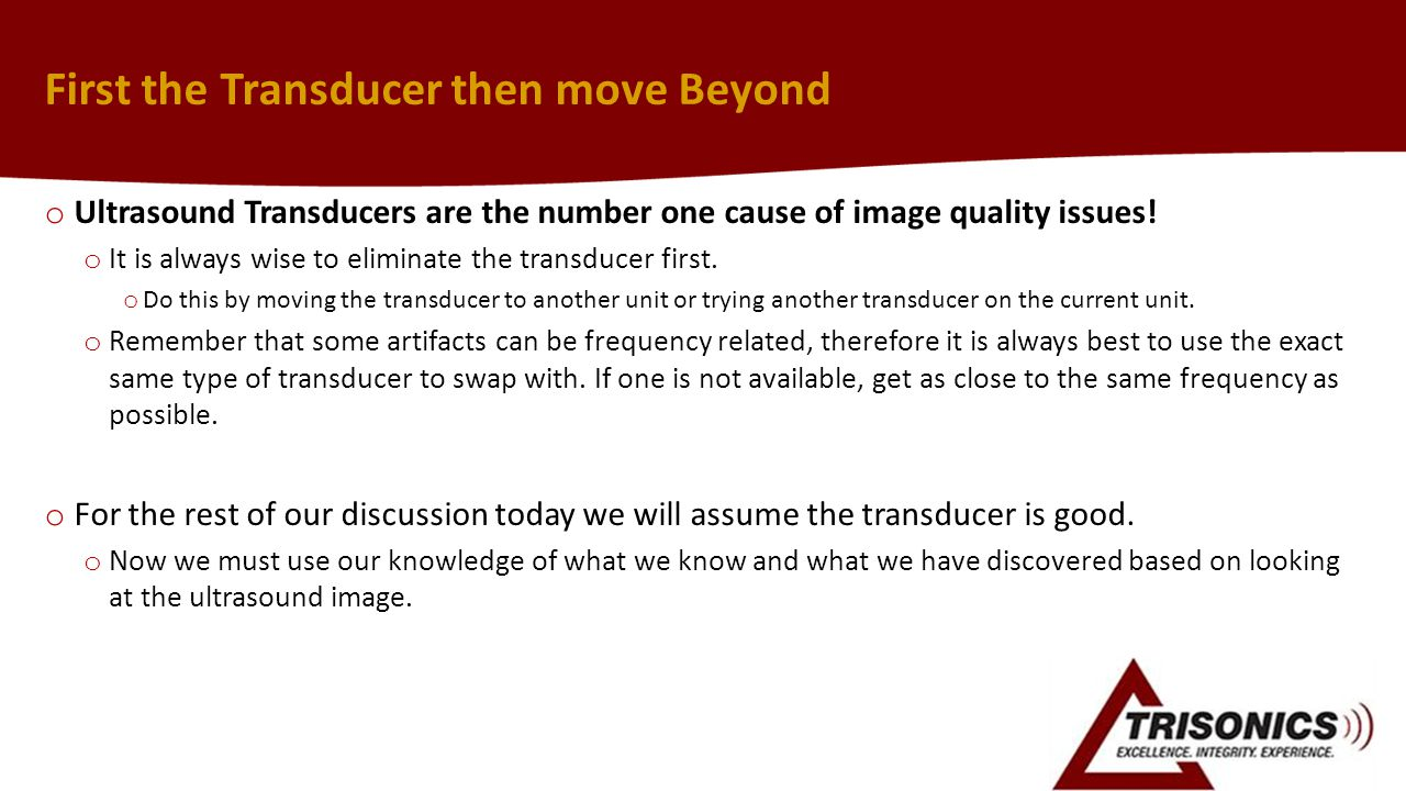 First the Transducer then move Beyond o Ultrasound Transducers are the number one cause of image quality issues.