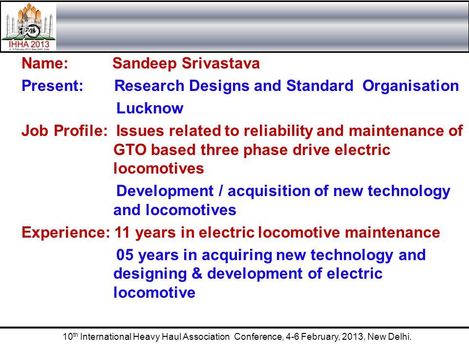 10 th International Heavy Haul Association Conference, 4-6 February, 2013, New Delhi. Name: Sandeep Srivastava Present: Research Designs and Standard