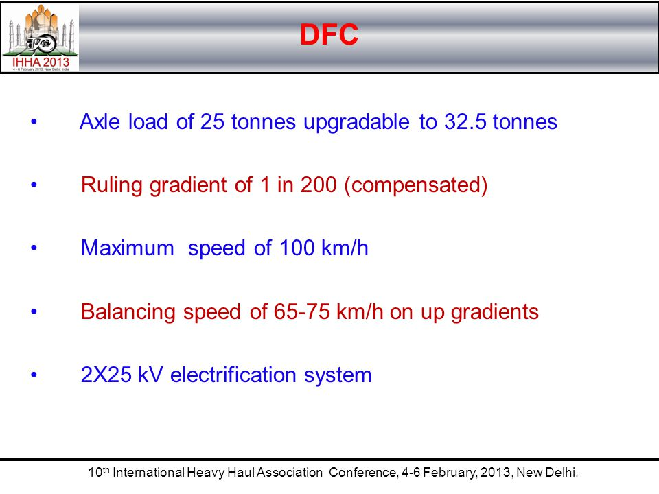 10 th International Heavy Haul Association Conference, 4-6 February, 2013, New Delhi. DFC Axle load of 25 tonnes upgradable to 32.5 tonnes Ruling grad