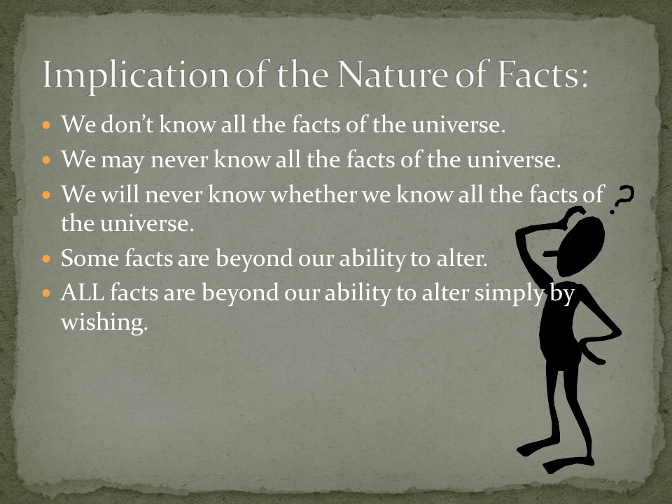 We don't know all the facts of the universe. We may never know all the facts of the universe.