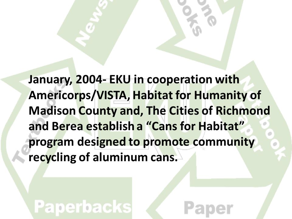 January, 2004- EKU in cooperation with Americorps/VISTA, Habitat for Humanity of Madison County and, The Cities of Richmond and Berea establish a Cans for Habitat program designed to promote community recycling of aluminum cans.