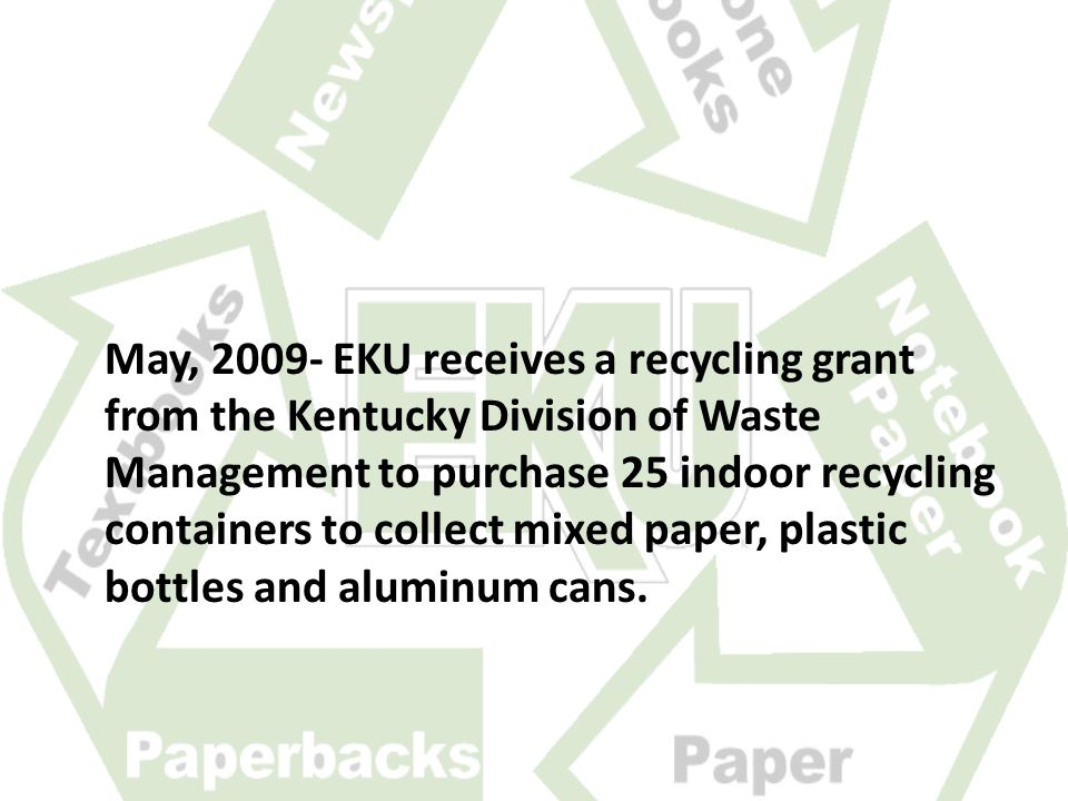 May, 2009- EKU receives a recycling grant from the Kentucky Division of Waste Management to purchase 25 indoor recycling containers to collect mixed paper, plastic bottles and aluminum cans.