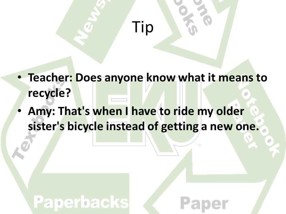 Tip Teacher: Does anyone know what it means to recycle.