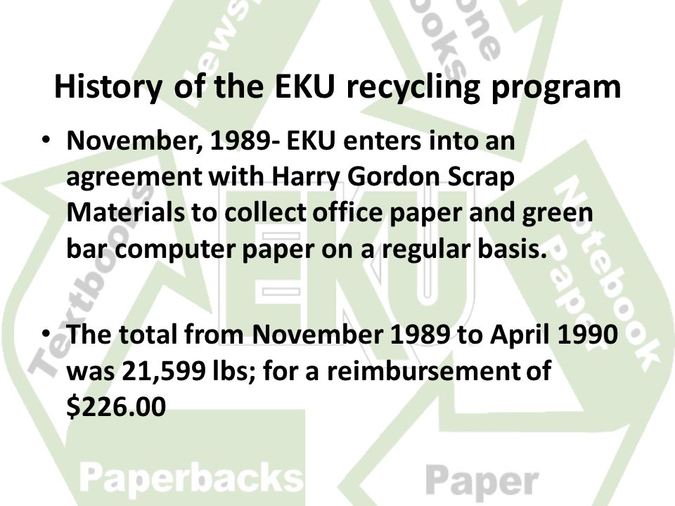History of the EKU recycling program November, 1989- EKU enters into an agreement with Harry Gordon Scrap Materials to collect office paper and green bar computer paper on a regular basis.